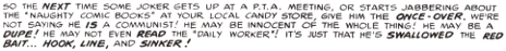 In black, text: So the NEXT time some joker gets up at a P.T.A. meeting, or starts jabbering about the 'naught comic books' at your local candy store, give him the ONCE-OVER. We're not saying he IS a communist! He may be innocent of the whole thing! He may be a DUPE! He may not even READ the 'Daily Worker'! It's just that he's SWALLOWED the RED BAIT...HOOK, LINE, and SINKER!